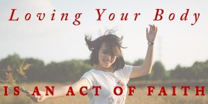Loving Your Body is an Act of Faith – my guest post for CBE International